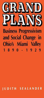 Grand Plans : Business Progressivism and Social Change in Ohio's Miami Valley, 1890-1929 - Judith Sealander