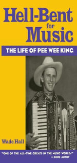 Hell-Bent For Music : The Life of Pee Wee King - Wade Hall