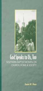 God Speaks to Us, Too : Southern Baptist Women on Church, Home, and Society - Susan M. Shaw