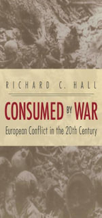 Consumed by War : European Conflict in the 20th Century - Richard C. Hall