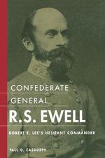 Confederate General R.S. Ewell : Robert E. Lee's Hesitant Commander - Paul D Casdorph