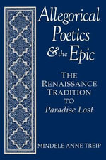Allegorical Poetics and the Epic : The Renaissance Tradition to Paradise Lost - Mindele Anne Treip