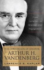 The Conversion of Senator Arthur H. Vandenberg : From Isolation to International Engagement - Lawrence S. Kaplan