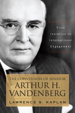 The Conversion of Senator Arthur H. Vandenberg : From Isolation to International Engagement - Lawrence S. Kaplan
