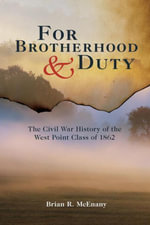For Brotherhood and Duty : The Civil War History of the West Point Class of 1862 - Brian R. McEnany