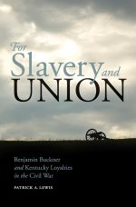 For Slavery and Union : Benjamin Buckner and Kentucky Loyalties in the Civil War - Patrick A. Lewis