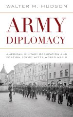Army Diplomacy : American Military Occupation and Foreign Policy after World War II - Walter M. Hudson