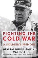 Fighting the Cold War : A Soldier's Memoir - John R. Galvin
