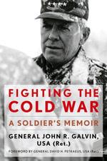 Fighting the Cold War : A Soldier's Memoir - John R. USA (Ret.) Galvin