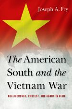 The American South and the Vietnam War : Belligerence, Protest, and Agony in Dixie - Joseph A. Fry