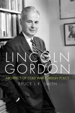 Lincoln Gordon : Architect of Cold War Foreign Policy - Bruce L.R. Smith