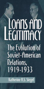 Loans and Legitimacy : The Evolution of Soviet-American Relations, 1919-1933 - Katherine A.S. Siegel