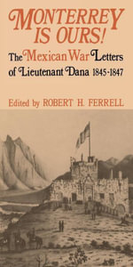 Monterrey Is Ours! : The Mexican War Letters of Lieutenant Dana, 1845-1847