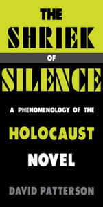 The Shriek of Silence : A Phenomenology of the Holocaust Novel - David Patterson