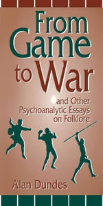 From Game to War and Other Psychoanalytic Essays on Folklore - Alan Dundes