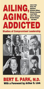 Ailing, Aging, Addicted : Studies of Compromised Leadership - Bert E. Park