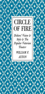 Circle of Fire : Dickens' Vision and Style and the Popular Victorian Theater - William F. Axton