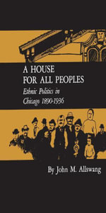 A House for All Peoples : Ethnic Politics in Chicago 1890--1936 - John M. Allswang
