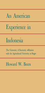 An American Experience in Indonesia : The University of Kentucky Affiliation with the Agricultural University at Bogor - Howard W. Beers