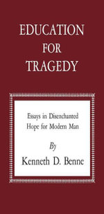 Education for Tragedy : Essays in Disenchanted Hope for Modern Man - Kenneth D. Benne
