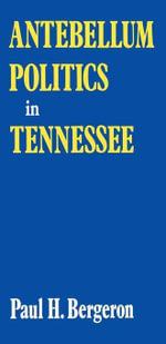 Antebellum Politics in Tennessee - Paul H. Bergeron