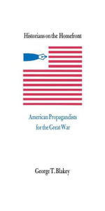 Historians on the Homefront : American Propagandists for the Great War - George T. Blakey