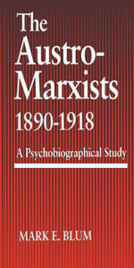 The Austro-Marxists 1890--1918 : A Psychobiographical Study - Mark E. Blum