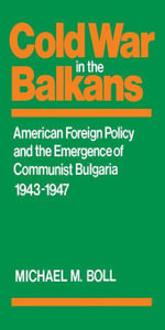 Cold War in the Balkans : American Foreign Policy and the Emergence of Communist Bulgaria 1943--1947 - Michael M. Boll