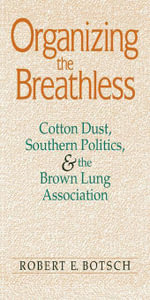 Organizing the Breathless : Cotton Dust, Southern Politics, and the Brown Lung Association - Robert E. Botsch