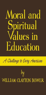 Moral and Spiritual Values in Education : A Challenge to Every American - William Clayton Bower