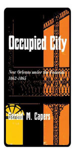Occupied City : New Orleans Under the Federals 1862--1865 - Gerald M. Capers