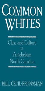 Common Whites : Class and Culture in Antebellum North Carolina - Bill Cecil-Fronsman