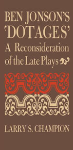 Ben Jonson's 'Dotages' : A Reconsideration of the Late Plays - Larry S. Champion