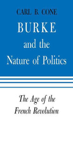 Burke and the Nature of Politics : The Age of the French Revolution - Carl B. Cone