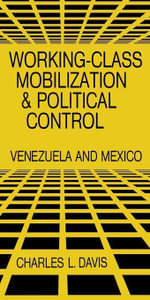 Working-Class Mobilization and Political Control : Venezuela and Mexico - Charles L. Davis