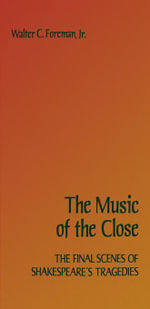 The Music of the Close : The Final Scenes of Shakespeare's Tragedies - Walter C. Jr. Foreman