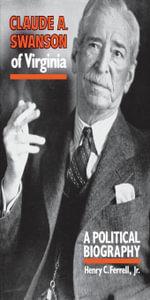 Claude A. Swanson of Virginia : A Political Biography - Henry C. Jr. Ferrell