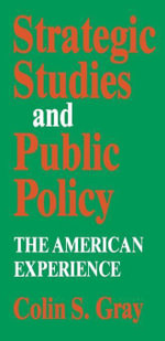 Strategic Studies and Public Policy : The American Experience - Colin S. Gray