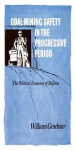 Coal-Mining Safety in the Progressive Period : The Political Economy of Reform - William Graebner