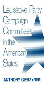 Legislative Party Campaign Committees in the American States - Anthony Gierzynski