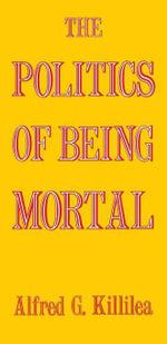 The Politics of Being Mortal - Alfred G. Killilea