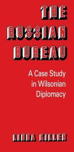 The Russian Bureau : A Case Study in Wilsonian Diplomacy - Linda Killen