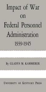 Impact of War on Federal Personnel Administration : 1939--1945 - Gladys M. Kammerer