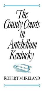 The County Courts in Antebellum Kentucky - Robert M. Ireland