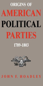 Origins of American Political Parties : 1789--1803 - John F. Hoadley