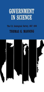 Government in Science : The U.S. Geological Survey, 1867--1894 - Thomas G. Manning