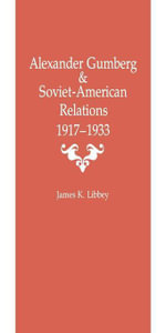 Alexander Gumberg and Soviet-American Relations : 1917--1933 - James K. Libbey