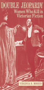 Double Jeopardy : Women Who Kill in Victorian Fiction - Virginia B. Morris