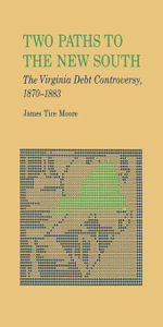 Two Paths to The New South : The Virginia Debt Controversy, 1870--1883 - James Tice Moore