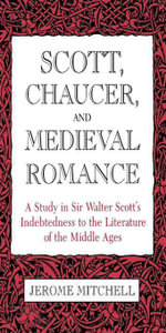 Scott, Chaucer, and Medieval Romance : A Study in Sir Walter Scott's Indebtedness to the Literature of the Middle Ages - Jerome Mitchell